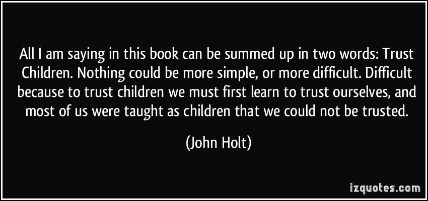 quote-all-i-am-saying-in-this-book-can-be-summed-up-in-two-words-trust-children-nothing-could-be-more-john-holt-238225